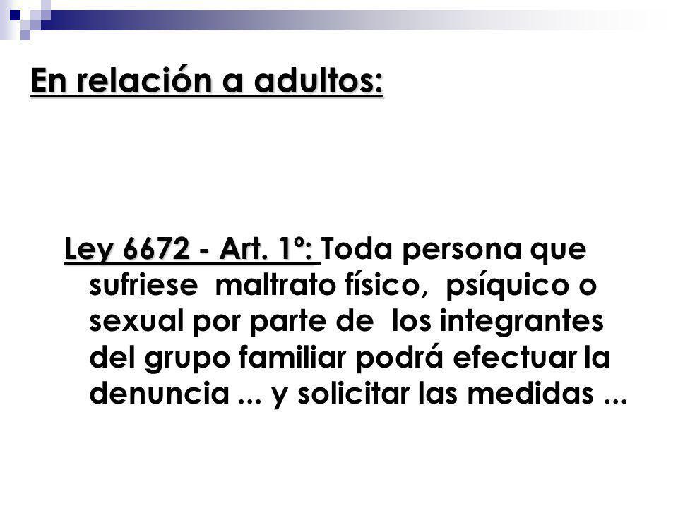 En relación a adultos: Ley 6672 - Art. 1º: Ley 6672 - Art. 1º: Toda persona que sufriese maltrato físico, psíquico o sexual por parte de los integrant