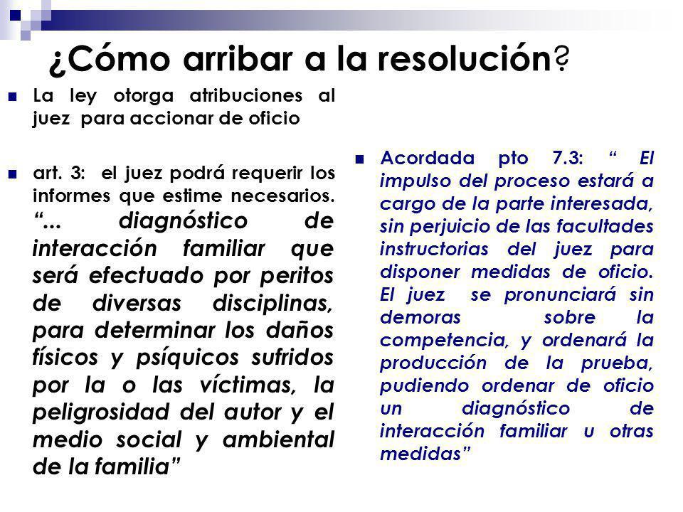 ¿Cómo arribar a la resolución ? La ley otorga atribuciones al juez para accionar de oficio art. 3: el juez podrá requerir los informes que estime nece