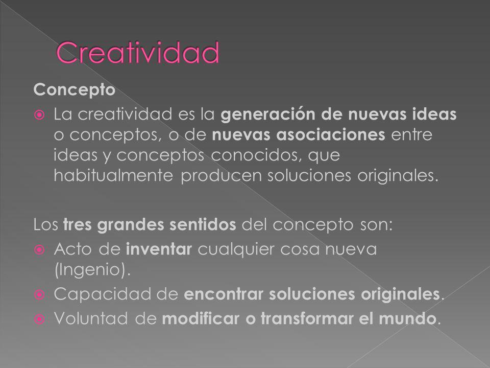 Concepto La creatividad es la generación de nuevas ideas o conceptos, o de nuevas asociaciones entre ideas y conceptos conocidos, que habitualmente pr