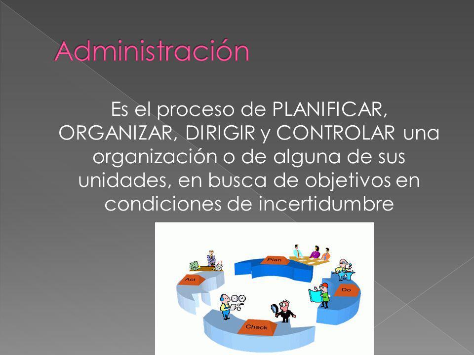 Es el proceso de PLANIFICAR, ORGANIZAR, DIRIGIR y CONTROLAR una organización o de alguna de sus unidades, en busca de objetivos en condiciones de ince