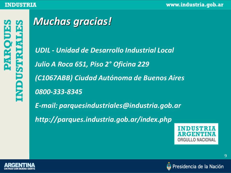 9 UDIL - Unidad de Desarrollo Industrial Local Julio A Roca 651, Piso 2° Oficina 229 (C1067ABB) Ciudad Autónoma de Buenos Aires 0800-333-8345 E-mail: parquesindustriales@industria.gob.ar http://parques.industria.gob.ar/index.php Muchas gracias!
