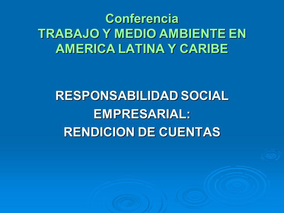 Conferencia TRABAJO Y MEDIO AMBIENTE EN AMERICA LATINA Y CARIBE RESPONSABILIDAD SOCIAL EMPRESARIAL: RENDICION DE CUENTAS