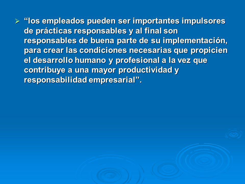 los empleados pueden ser importantes impulsores de prácticas responsables y al final son responsables de buena parte de su implementación, para crear
