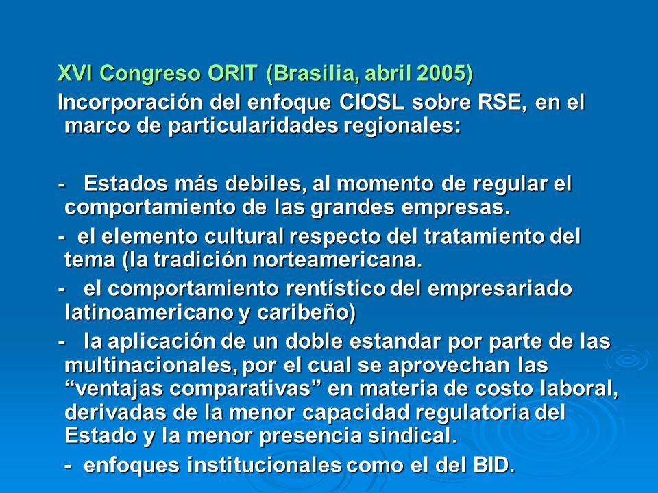 XVI Congreso ORIT (Brasilia, abril 2005) XVI Congreso ORIT (Brasilia, abril 2005) Incorporación del enfoque CIOSL sobre RSE, en el marco de particularidades regionales: Incorporación del enfoque CIOSL sobre RSE, en el marco de particularidades regionales: - Estados más debiles, al momento de regular el comportamiento de las grandes empresas.