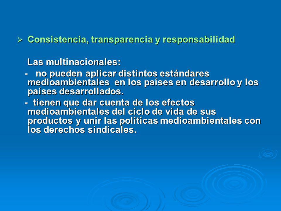 Consistencia, transparencia y responsabilidad Consistencia, transparencia y responsabilidad Las multinacionales: Las multinacionales: - no pueden aplicar distintos estándares medioambientales en los países en desarrollo y los países desarrollados.