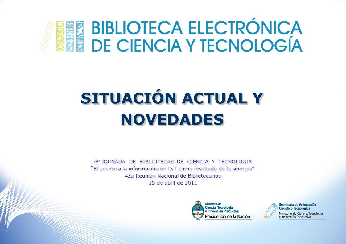 SITUACIÓN ACTUAL Y NOVEDADES NOVEDADES 6º JORNADA DE BIBLIOTECAS DE CIENCIA Y TECNOLOGIA El acceso a la información en CyT como resultado de la sinergia 43a Reunión Nacional de Bibliotecarios 19 de abril de 2011