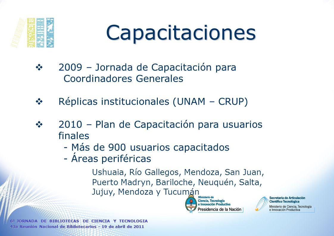 2009 – Jornada de Capacitación para Coordinadores Generales Réplicas institucionales (UNAM – CRUP) 2010 – Plan de Capacitación para usuarios finales - Más de 900 usuarios capacitados - Áreas periféricas Ushuaia, Río Gallegos, Mendoza, San Juan, Puerto Madryn, Bariloche, Neuquén, Salta, Jujuy, Mendoza y Tucumán Capacitaciones 6º JORNADA DE BIBLIOTECAS DE CIENCIA Y TECNOLOGIA 43a Reunión Nacional de Bibliotecarios - 19 de abril de 2011