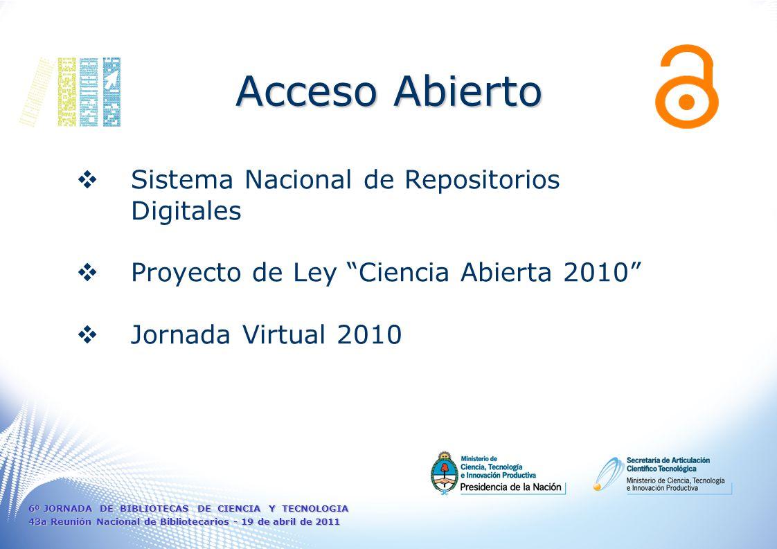 Sistema Nacional de Repositorios Digitales Proyecto de Ley Ciencia Abierta 2010 Jornada Virtual 2010 Acceso Abierto 6º JORNADA DE BIBLIOTECAS DE CIENCIA Y TECNOLOGIA 43a Reunión Nacional de Bibliotecarios - 19 de abril de 2011