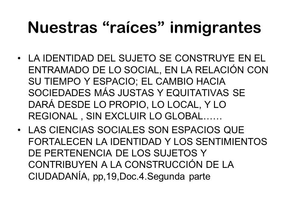 Nuestras raíces inmigrantes LA IDENTIDAD DEL SUJETO SE CONSTRUYE EN EL ENTRAMADO DE LO SOCIAL, EN LA RELACIÓN CON SU TIEMPO Y ESPACIO; EL CAMBIO HACIA SOCIEDADES MÁS JUSTAS Y EQUITATIVAS SE DARÁ DESDE LO PROPIO, LO LOCAL, Y LO REGIONAL, SIN EXCLUIR LO GLOBAL…… LAS CIENCIAS SOCIALES SON ESPACIOS QUE FORTALECEN LA IDENTIDAD Y LOS SENTIMIENTOS DE PERTENENCIA DE LOS SUJETOS Y CONTRIBUYEN A LA CONSTRUCCIÓN DE LA CIUDADANÍA, pp,19,Doc.4.Segunda parte