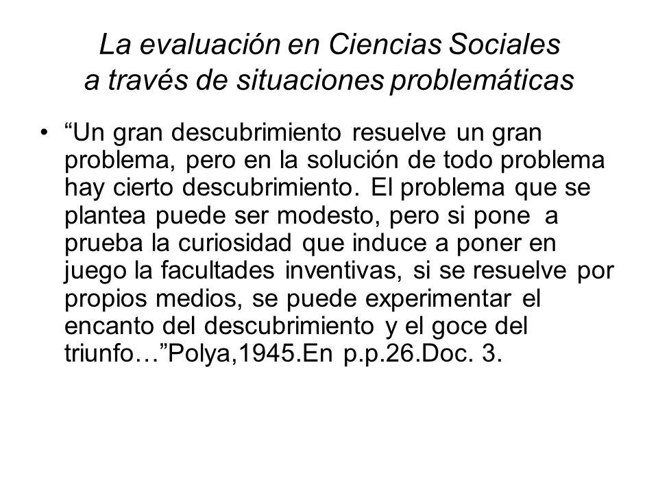 La evaluación en Ciencias Sociales a través de situaciones problemáticas Un gran descubrimiento resuelve un gran problema, pero en la solución de todo problema hay cierto descubrimiento.