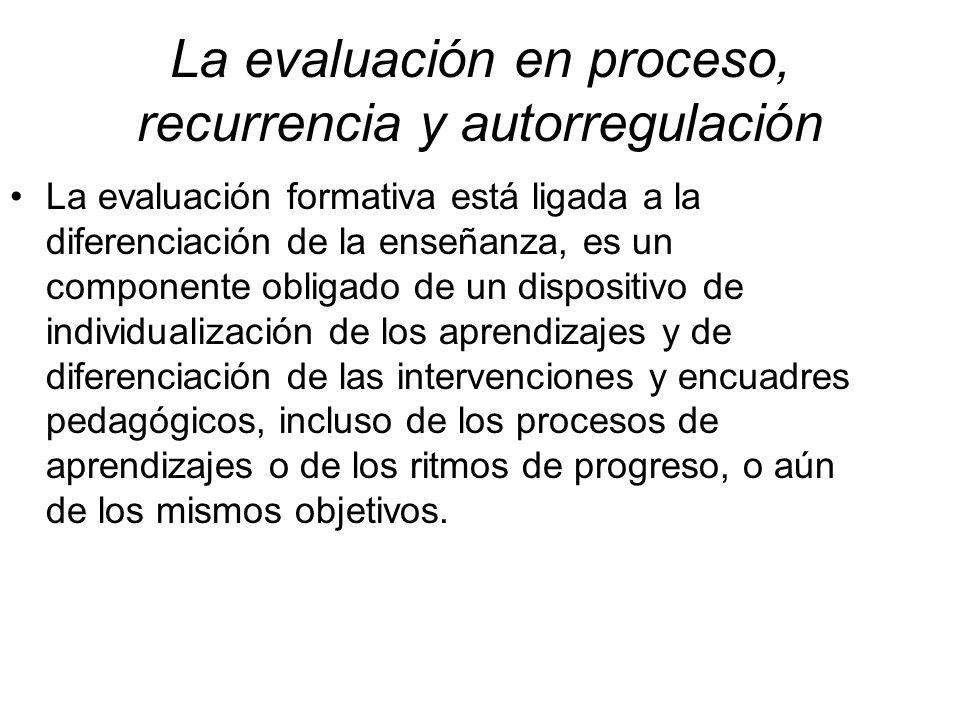 La evaluación en proceso, recurrencia y autorregulación La evaluación formativa está ligada a la diferenciación de la enseñanza, es un componente obligado de un dispositivo de individualización de los aprendizajes y de diferenciación de las intervenciones y encuadres pedagógicos, incluso de los procesos de aprendizajes o de los ritmos de progreso, o aún de los mismos objetivos.