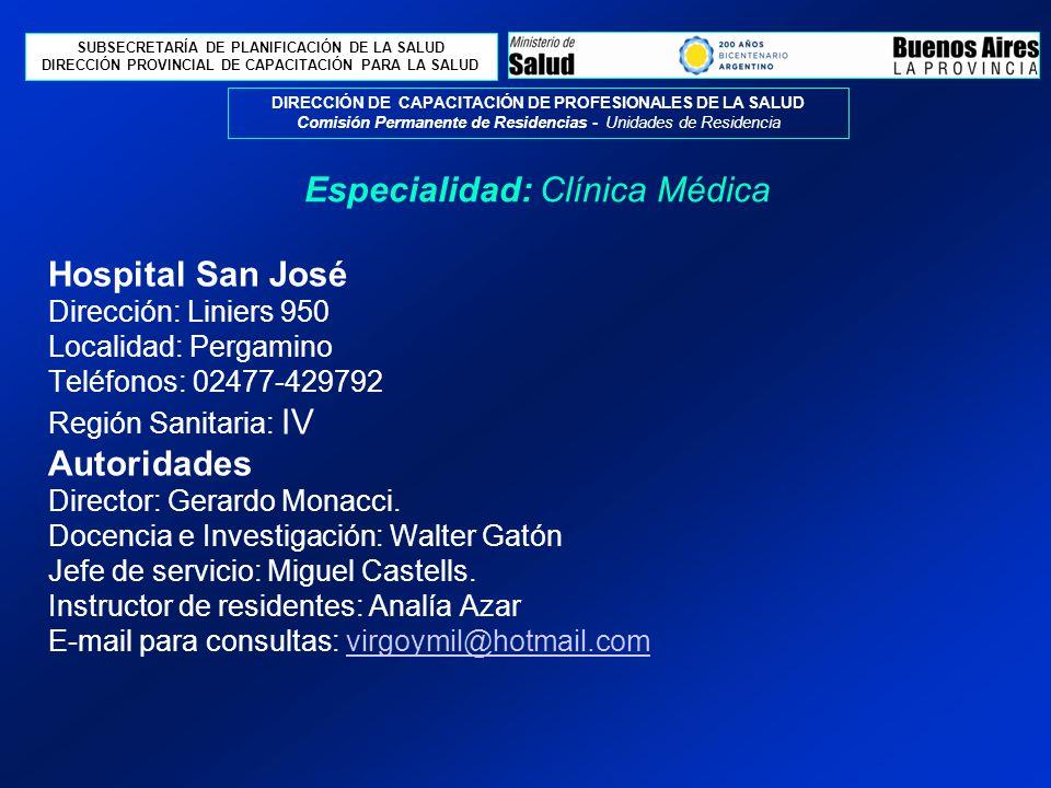 SUBSECRETARÍA DE PLANIFICACIÓN DE LA SALUD DIRECCIÓN PROVINCIAL DE CAPACITACIÓN PARA LA SALUD DIRECCIÓN DE CAPACITACIÓN DE PROFESIONALES DE LA SALUD Comisión Permanente de Residencias - Unidades de Residencia Hospital San José Dirección: Liniers 950 Localidad: Pergamino Teléfonos: 02477-429792 Región Sanitaria: IV Autoridades Director: Gerardo Monacci.