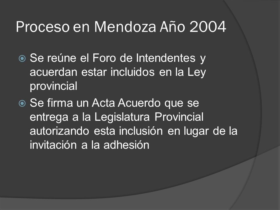 Proceso en Mendoza Año 2004 Se reúne el Foro de Intendentes y acuerdan estar incluidos en la Ley provincial Se firma un Acta Acuerdo que se entrega a la Legislatura Provincial autorizando esta inclusión en lugar de la invitación a la adhesión