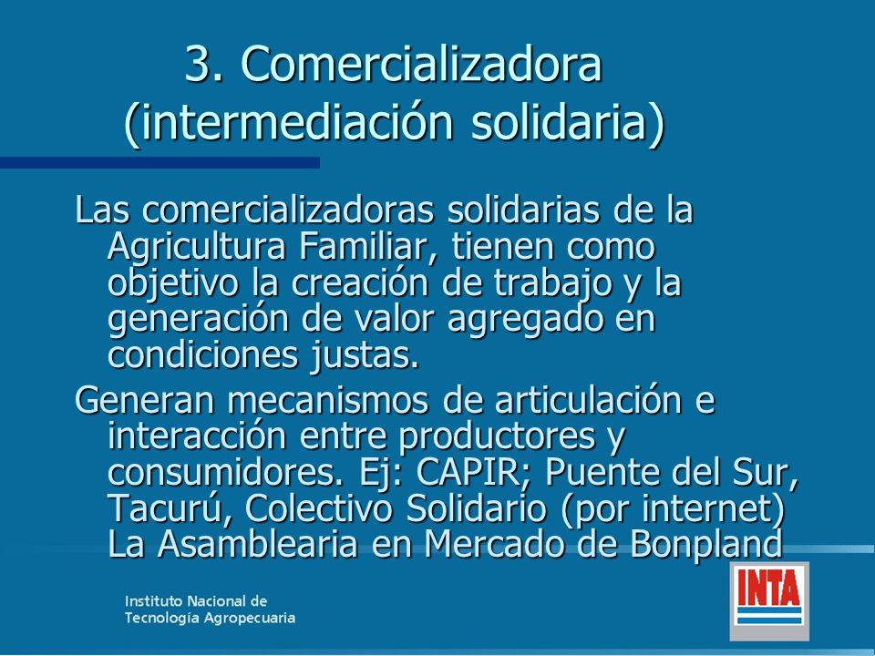 3. Comercializadora (intermediación solidaria) Las comercializadoras solidarias de la Agricultura Familiar, tienen como objetivo la creación de trabaj