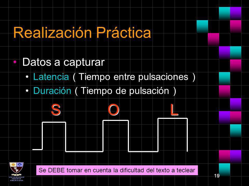 19 Realización Práctica Datos a capturar Latencia ( Tiempo entre pulsaciones ) Duración ( Tiempo de pulsación ) S O L Se DEBE tomar en cuenta la dific