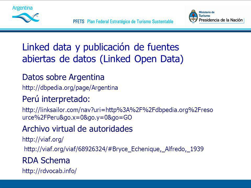 Linked data y publicación de fuentes abiertas de datos (Linked Open Data) Datos sobre Argentina http://dbpedia.org/page/Argentina Perú interpretado: http://linksailor.com/nav?uri=http%3A%2F%2Fdbpedia.org%2Freso urce%2FPeru&go.x=0&go.y=0&go=GO Archivo virtual de autoridades http://viaf.org/ http://viaf.org/viaf/68926324/#Bryce_Echenique,_Alfredo,_1939 RDA Schema http://rdvocab.info/