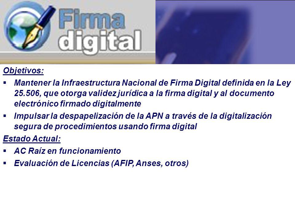 Objetivos: Mantener la Infraestructura Nacional de Firma Digital definida en la Ley 25.506, que otorga validez jurídica a la firma digital y al documento electrónico firmado digitalmente Impulsar la despapelización de la APN a través de la digitalización segura de procedimientos usando firma digital Estado Actual: AC Raíz en funcionamiento Evaluación de Licencias (AFIP, Anses, otros)