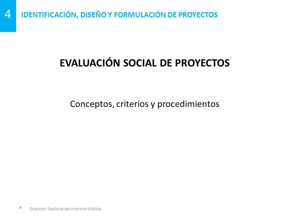 Dirección Nacional de Inversión Pública IDENTIFICACIÓN, DISEÑO Y FORMULACIÓN DE PROYECTOS 4 EVALUACIÓN SOCIAL DE PROYECTOS Conceptos, criterios y proc