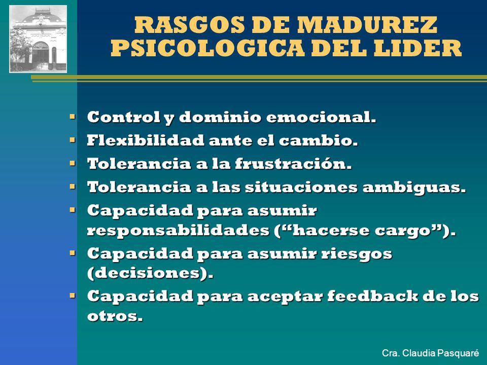 Cra. Claudia Pasquaré RASGOS DE MADUREZ PSICOLOGICA DEL LIDER Control y dominio emocional. Control y dominio emocional. Flexibilidad ante el cambio. F