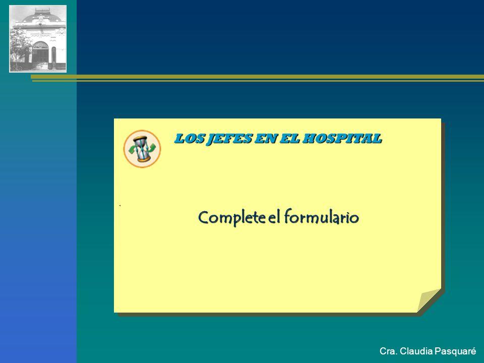 Cra. Claudia Pasquaré LOS JEFES EN EL HOSPITAL. Complete el formulario Complete el formulario