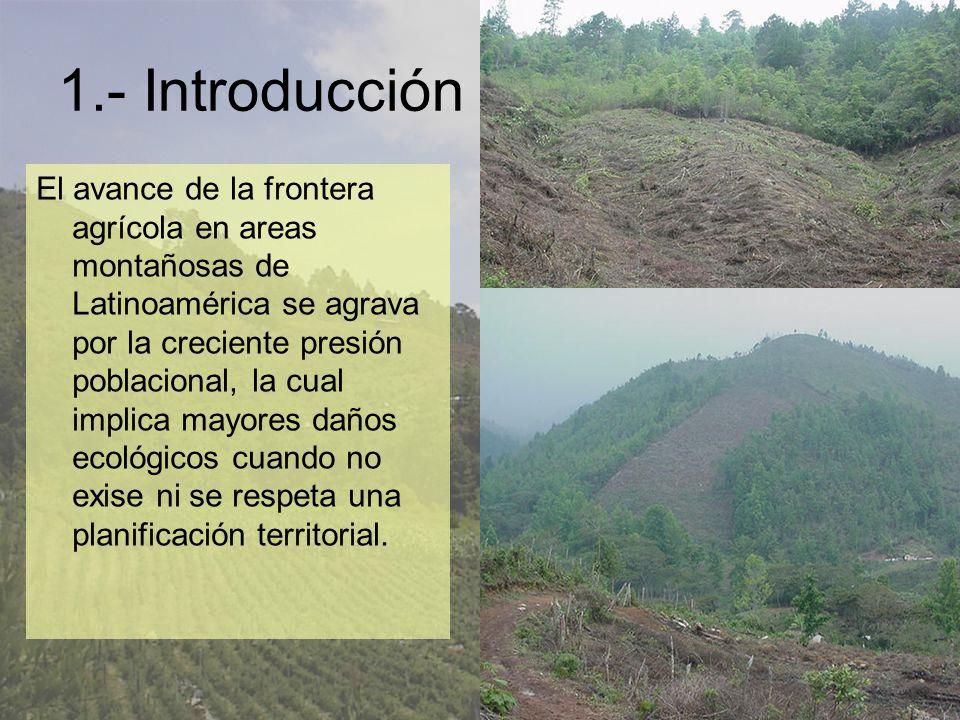 1.- Introducción El avance de la frontera agrícola en areas montañosas de Latinoamérica se agrava por la creciente presión poblacional, la cual implica mayores daños ecológicos cuando no exise ni se respeta una planificación territorial.