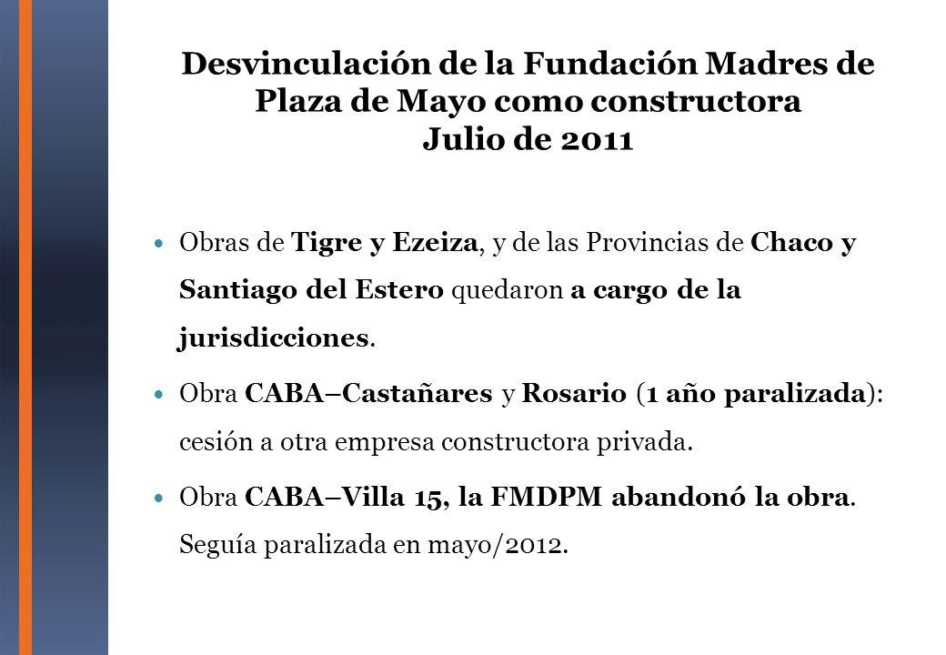 Desvinculación de la Fundación Madres de Plaza de Mayo como constructora Julio de 2011 Obras de Tigre y Ezeiza, y de las Provincias de Chaco y Santiag