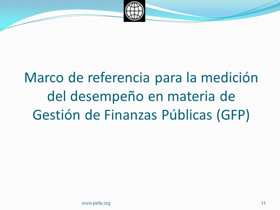 Marco de referencia para la medición del desempeño en materia de Gestión de Finanzas Públicas (GFP) 11www.pefa.org