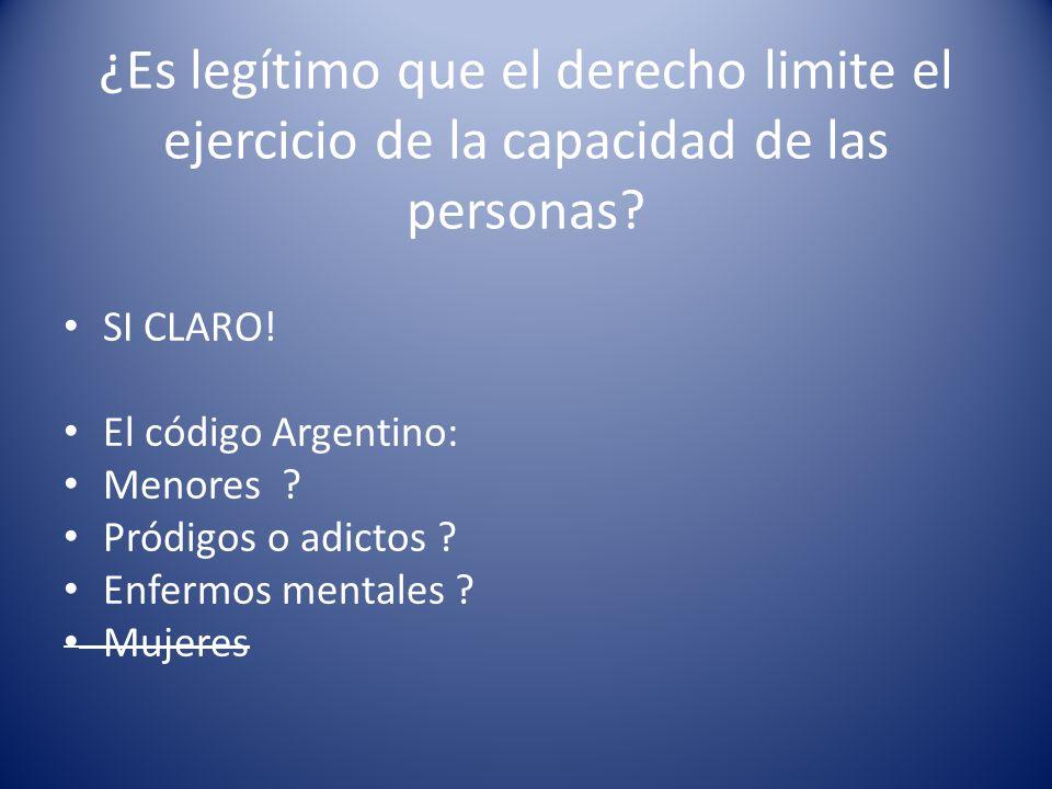 ¿Es legítimo que el derecho limite el ejercicio de la capacidad de las personas? SI CLARO! El código Argentino: Menores ? Pródigos o adictos ? Enfermo