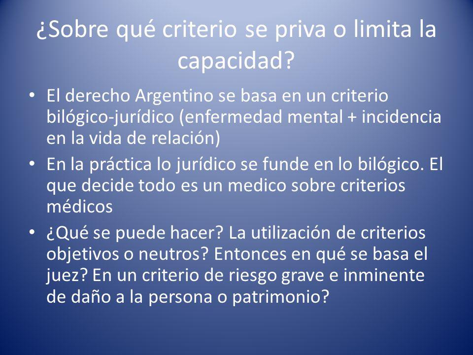 ¿Sobre qué criterio se priva o limita la capacidad? El derecho Argentino se basa en un criterio bilógico-jurídico (enfermedad mental + incidencia en l
