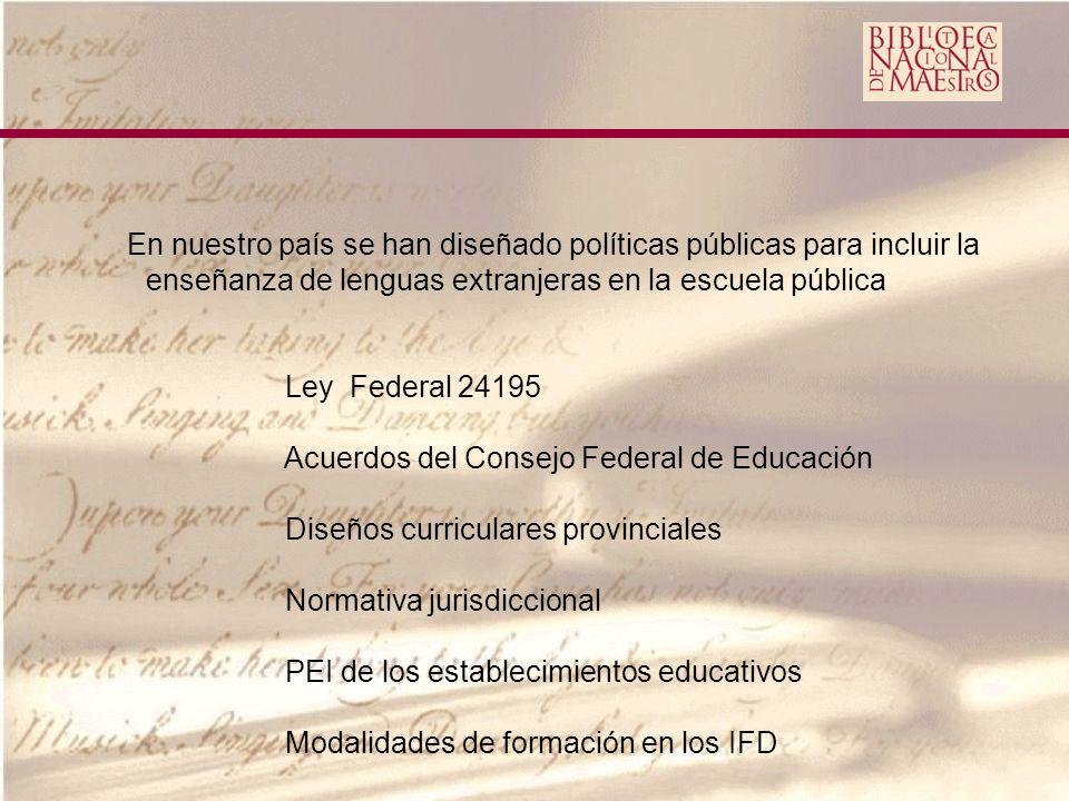 En nuestro país se han diseñado políticas públicas para incluir la enseñanza de lenguas extranjeras en la escuela pública Ley Federal 24195 Acuerdos del Consejo Federal de Educación Diseños curriculares provinciales Normativa jurisdiccional PEI de los establecimientos educativos Modalidades de formación en los IFD