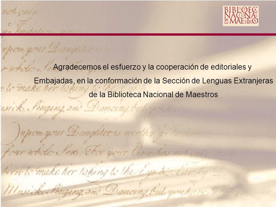 Agradecemos el esfuerzo y la cooperación de editoriales y Embajadas, en la conformación de la Sección de Lenguas Extranjeras de la Biblioteca Nacional de Maestros