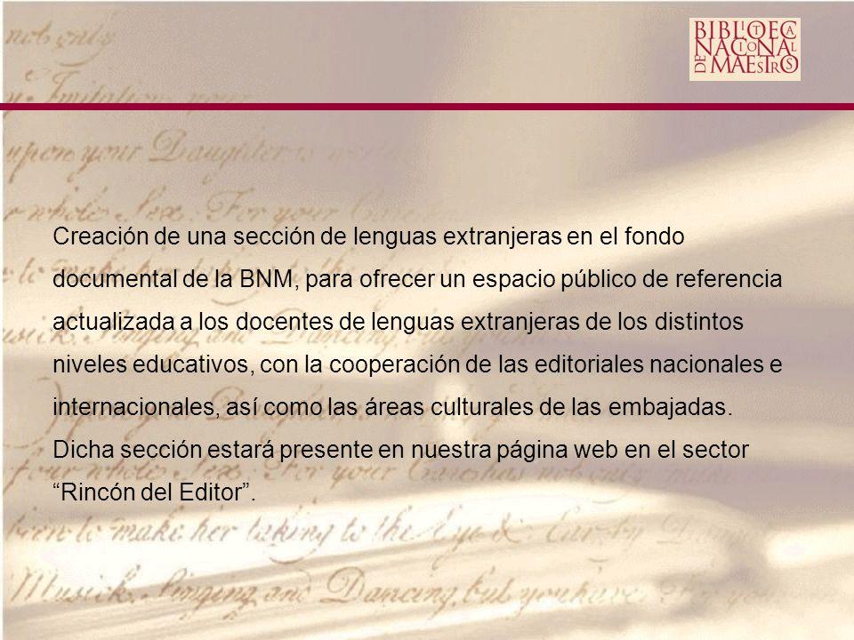 Creación de una sección de lenguas extranjeras en el fondo documental de la BNM, para ofrecer un espacio público de referencia actualizada a los docentes de lenguas extranjeras de los distintos niveles educativos, con la cooperación de las editoriales nacionales e internacionales, así como las áreas culturales de las embajadas.