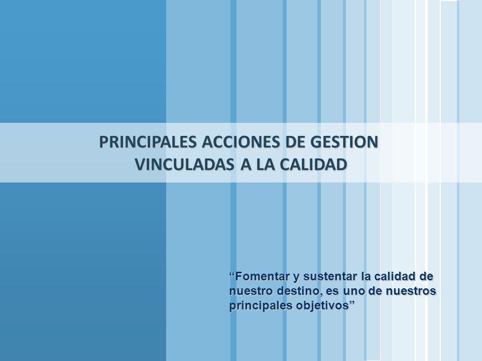 PRINCIPALES ACCIONES DE GESTION VINCULADAS A LA CALIDAD Fomentar y sustentar la calidad de nuestro destino, es uno de nuestros principales objetivos