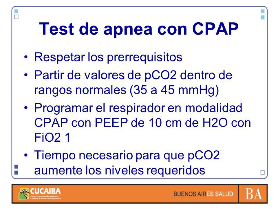 Test de apnea con CPAP Respetar los prerrequisitos Partir de valores de pCO2 dentro de rangos normales (35 a 45 mmHg) Programar el respirador en modalidad CPAP con PEEP de 10 cm de H2O con FiO2 1 Tiempo necesario para que pCO2 aumente los niveles requeridos