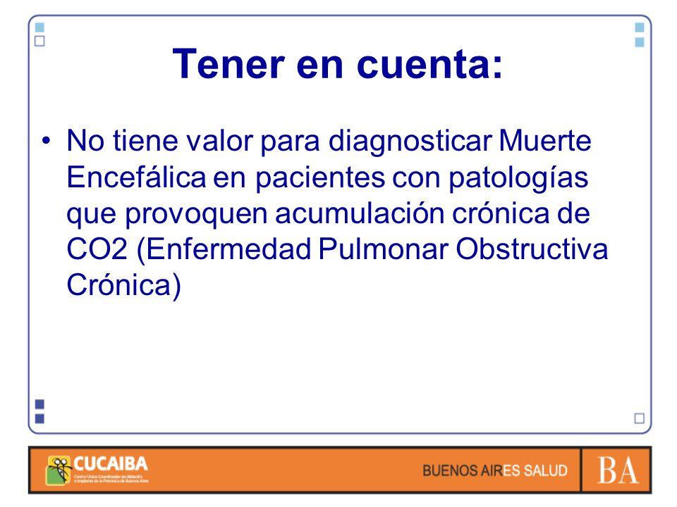 Tener en cuenta: No tiene valor para diagnosticar Muerte Encefálica en pacientes con patologías que provoquen acumulación crónica de CO2 (Enfermedad Pulmonar Obstructiva Crónica)