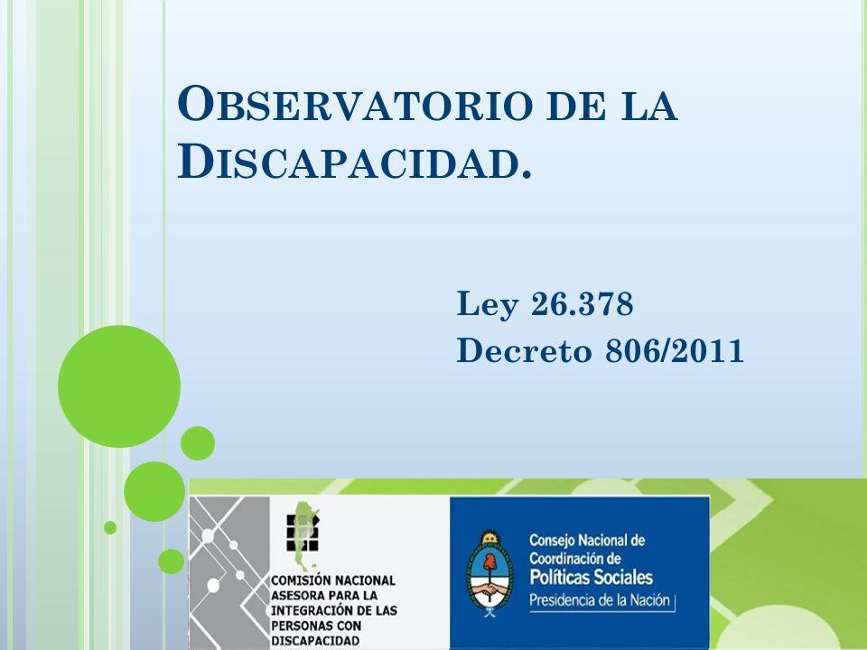 O BSERVATORIO DE LA D ISCAPACIDAD. Ley 26.378 Decreto 806/2011