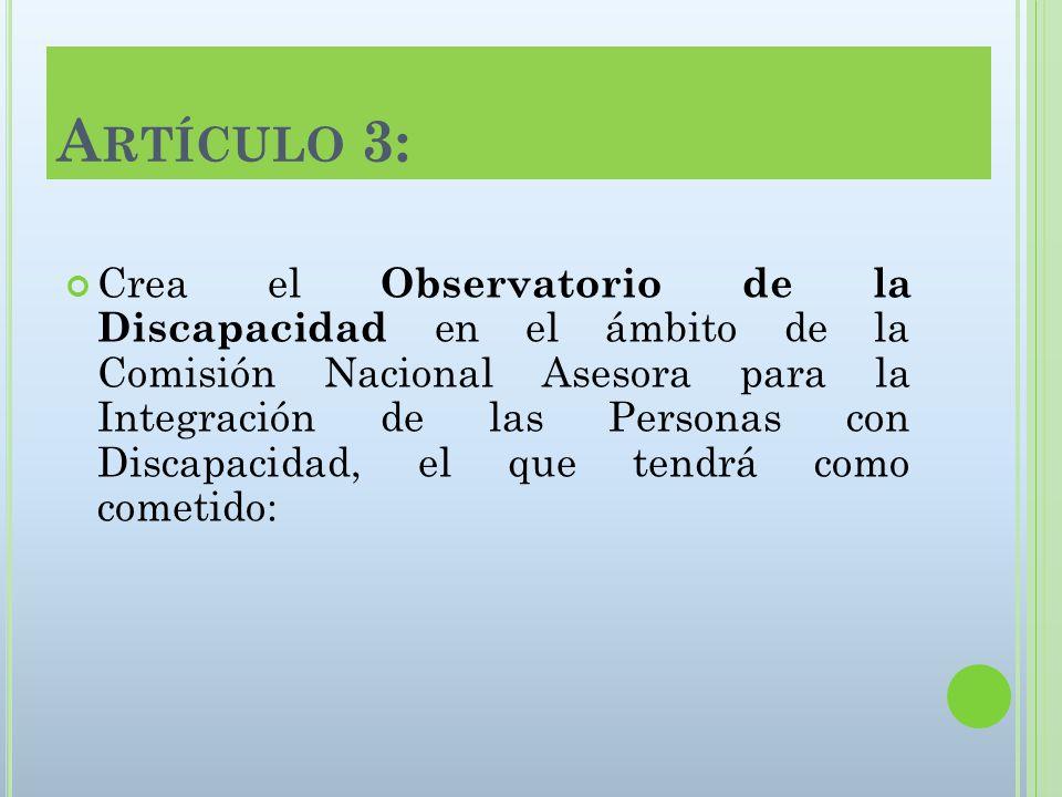 A RTÍCULO 3: Crea el Observatorio de la Discapacidad en el ámbito de la Comisión Nacional Asesora para la Integración de las Personas con Discapacidad, el que tendrá como cometido: