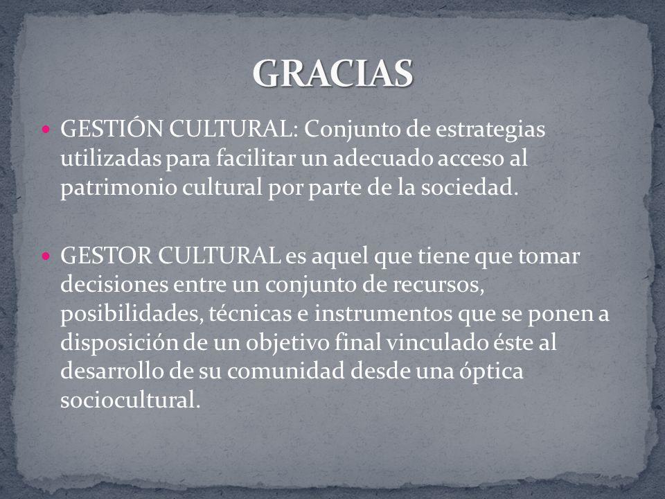 GESTIÓN CULTURAL: Conjunto de estrategias utilizadas para facilitar un adecuado acceso al patrimonio cultural por parte de la sociedad. GESTOR CULTURA