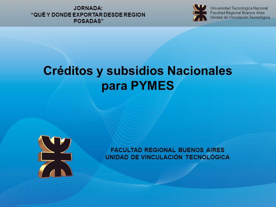 Universidad Tecnológica Nacional Facultad Regional Buenos Aires Unidad de Vinculación Tecnológica Créditos y subsidios Nacionales para PYMES FACULTAD REGIONAL BUENOS AIRES UNIDAD DE VINCULACIÓN TECNOLÓGICA JORNADA: QUÉ Y DONDE EXPORTAR DESDE REGION POSADAS