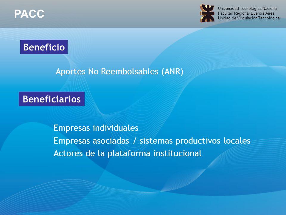 Universidad Tecnológica Nacional Facultad Regional Buenos Aires Unidad de Vinculación Tecnológica Aportes No Reembolsables (ANR) Empresas individuales Empresas asociadas / sistemas productivos locales Actores de la plataforma institucional Beneficio Beneficiarios PACC