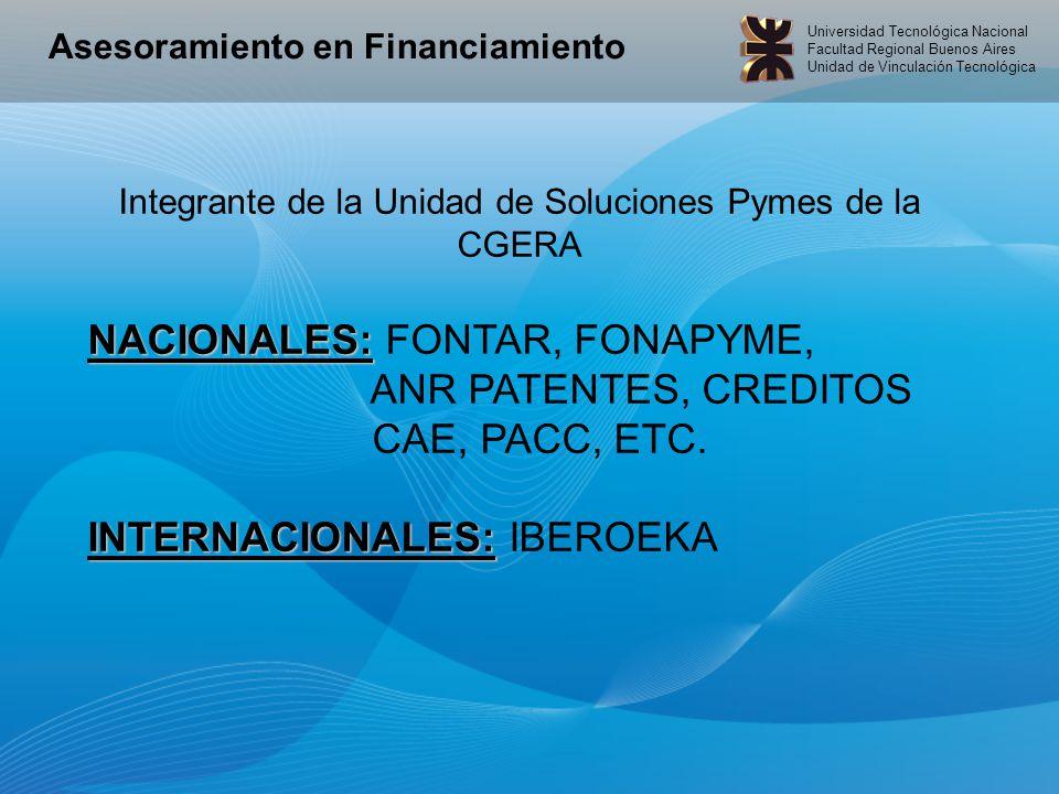 Universidad Tecnológica Nacional Facultad Regional Buenos Aires Unidad de Vinculación Tecnológica Asesoramiento en Financiamiento Integrante de la Unidad de Soluciones Pymes de la CGERA NACIONALES: NACIONALES: FONTAR, FONAPYME, ANR PATENTES, CREDITOS CAE, PACC, ETC.