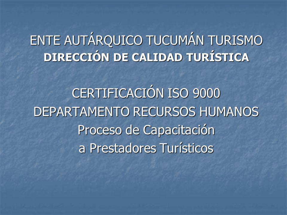 ENTE AUTÁRQUICO TUCUMÁN TURISMO DIRECCIÓN DE CALIDAD TURÍSTICA CERTIFICACIÓN ISO 9000 DEPARTAMENTO RECURSOS HUMANOS Proceso de Capacitación a Prestadores Turísticos