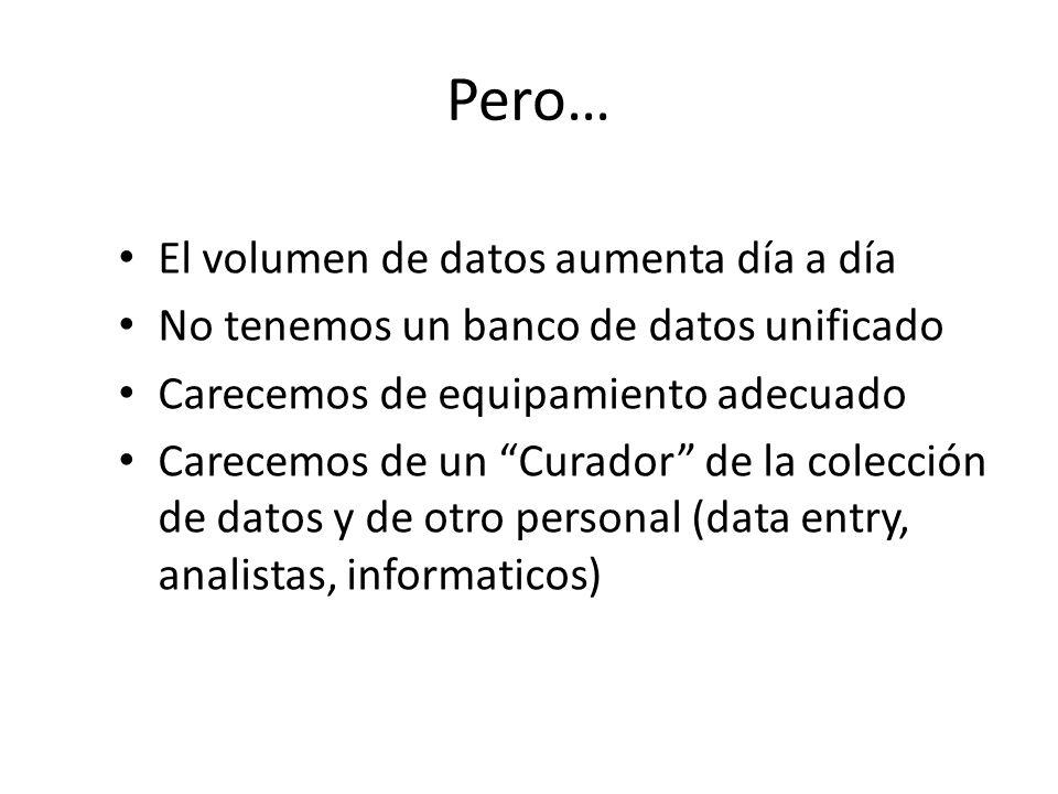 Pero… El volumen de datos aumenta día a día No tenemos un banco de datos unificado Carecemos de equipamiento adecuado Carecemos de un Curador de la colección de datos y de otro personal (data entry, analistas, informaticos)
