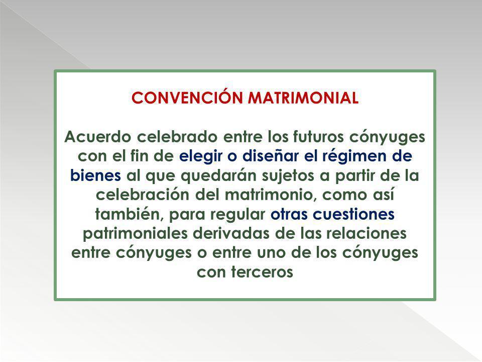 CONVENCIÓN MATRIMONIAL Acuerdo celebrado entre los futuros cónyuges con el fin de elegir o diseñar el régimen de bienes al que quedarán sujetos a part