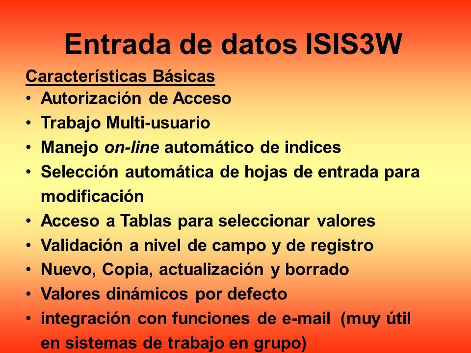 Entrada de datos ISIS3W Características Básicas Autorización de Acceso Trabajo Multi-usuario Manejo on-line automático de indices Selección automática de hojas de entrada para modificación Acceso a Tablas para seleccionar valores Validación a nivel de campo y de registro Nuevo, Copia, actualización y borrado Valores dinámicos por defecto integración con funciones de e-mail (muy útil en sistemas de trabajo en grupo)