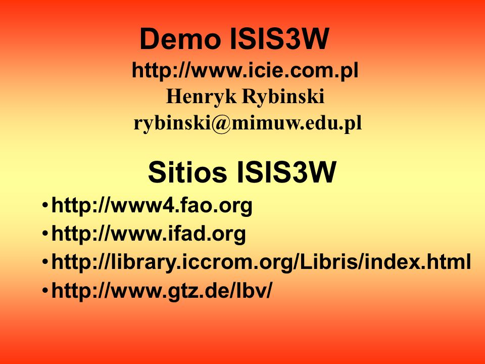 Demo ISIS3W http://www.icie.com.pl Henryk Rybinski rybinski@mimuw.edu.pl Sitios ISIS3W http://www4.fao.org http://www.ifad.org http://library.iccrom.org/Libris/index.html http://www.gtz.de/lbv/