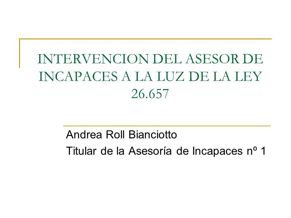 INTERVENCION DEL ASESOR DE INCAPACES A LA LUZ DE LA LEY 26.657 Andrea Roll Bianciotto Titular de la Asesoría de Incapaces nº 1