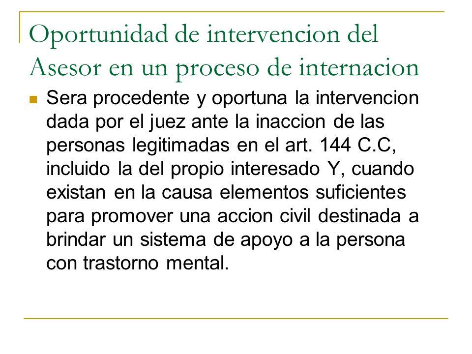 Oportunidad de intervencion del Asesor en un proceso de internacion Sera procedente y oportuna la intervencion dada por el juez ante la inaccion de las personas legitimadas en el art.