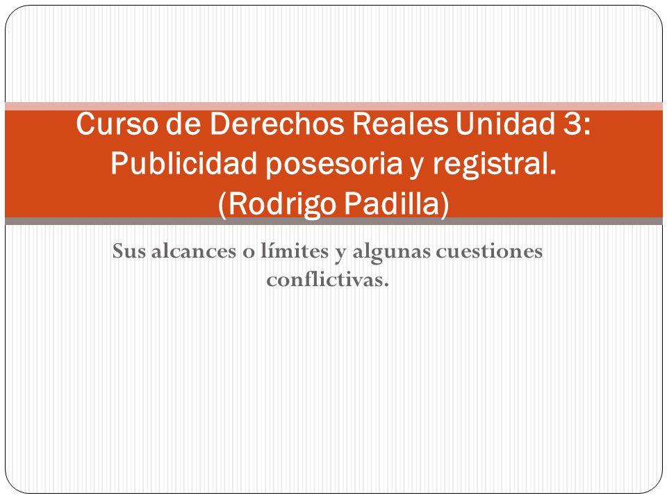 Sus alcances o límites y algunas cuestiones conflictivas. Curso de Derechos Reales Unidad 3: Publicidad posesoria y registral. (Rodrigo Padilla)