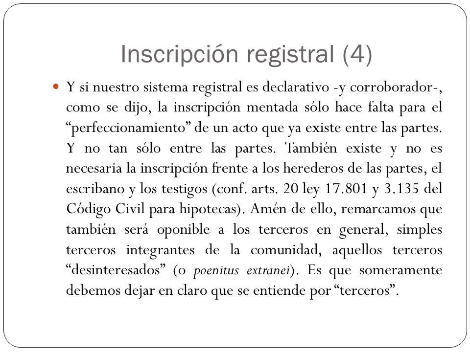 Inscripción registral (4) Y si nuestro sistema registral es declarativo -y corroborador-, como se dijo, la inscripción mentada sólo hace falta para el perfeccionamiento de un acto que ya existe entre las partes.